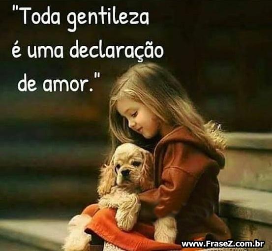 Toda gentileza é uma declaração de amor.