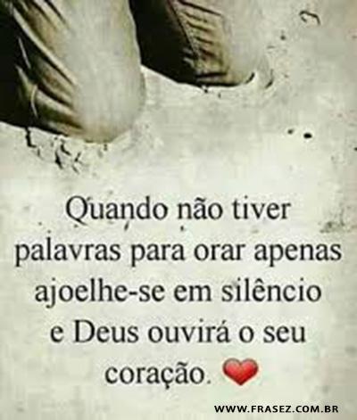 ajoelhe-se em silêncio e Deus ouvirá o seu coração.