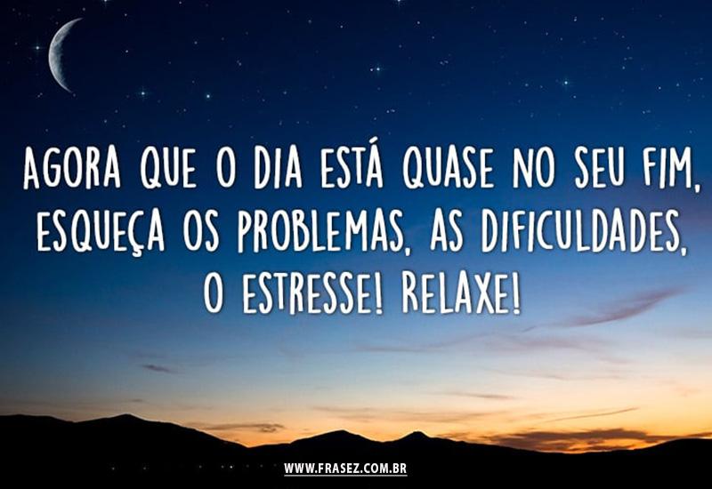 Esqueça os problemas, as dificuldades e tenha uma boa noite!