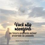 Você não navegará ao futuro enquanto estiver ancorado no passado.