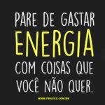 Pare de gastar ENERGIA com coisas que você não quer.