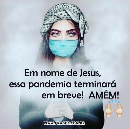 Em nome de jesus essa pandemia terminará em breve! AMÉM!