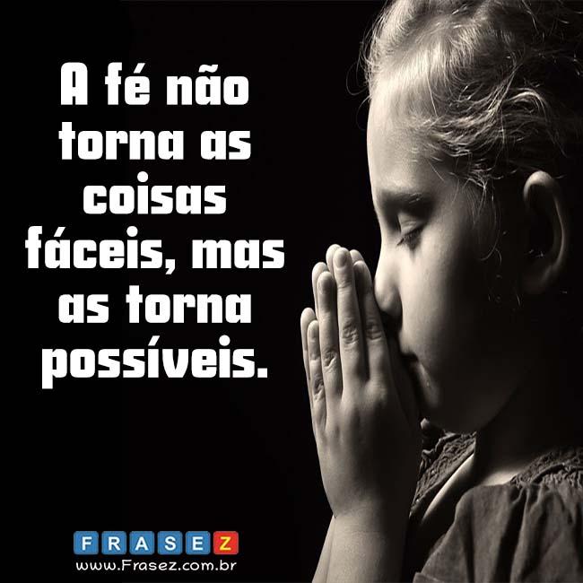 A fé não torna as coisas fáceis, mas as torna possíveis.