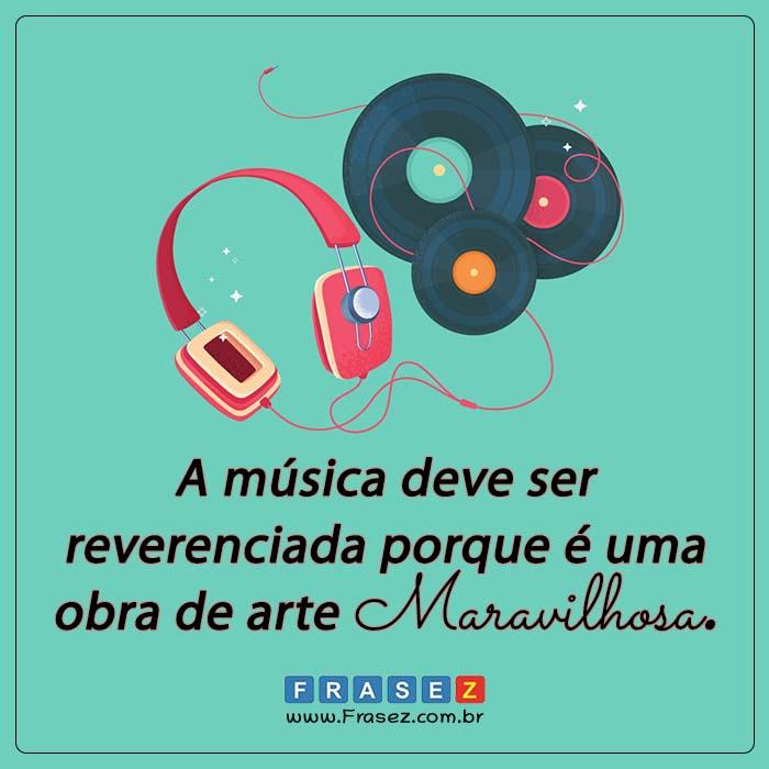 A música deve ser reverenciada porque é uma obra de arte maravilhosa.